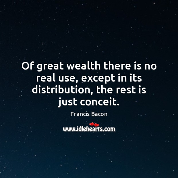 Of great wealth there is no real use, except in its distribution, Francis Bacon Picture Quote