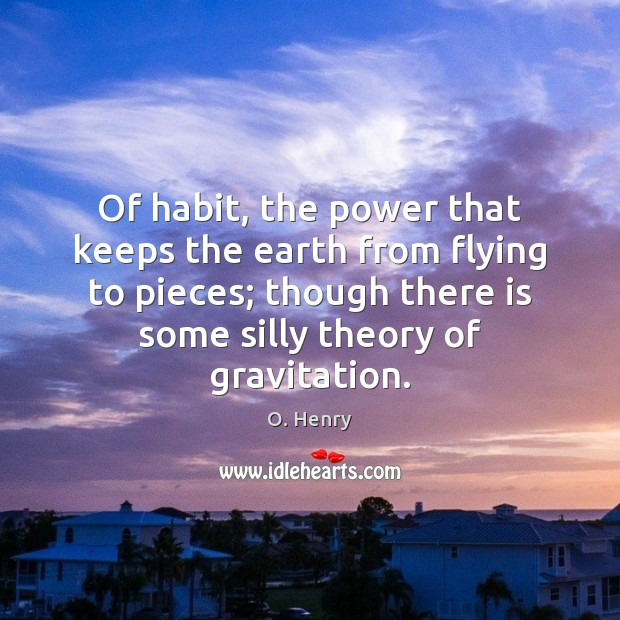 Of habit, the power that keeps the earth from flying to pieces; O. Henry Picture Quote