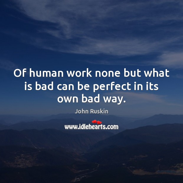 Image, Of human work none but what is bad can be perfect in its own bad way.