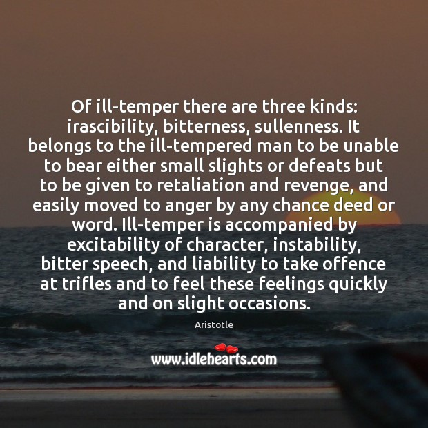 Image, Of ill-temper there are three kinds: irascibility, bitterness, sullenness. It belongs to