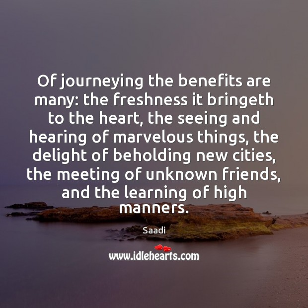 Of journeying the benefits are many: the freshness it bringeth to the Saadi Picture Quote
