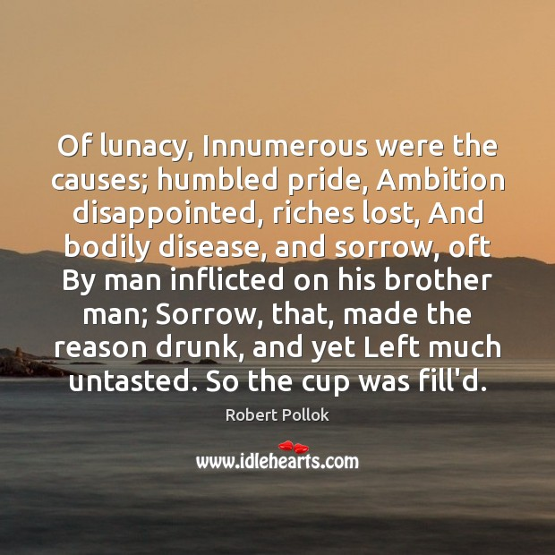 Image, Of lunacy, Innumerous were the causes; humbled pride, Ambition disappointed, riches lost,