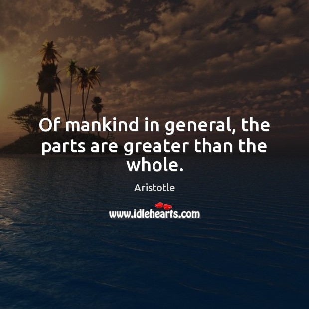 Of mankind in general, the parts are greater than the whole. Image