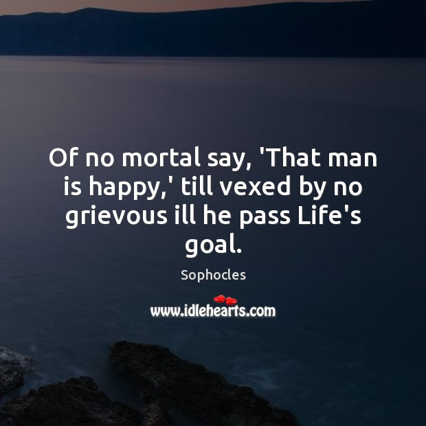 Of no mortal say, 'That man is happy,' till vexed by no grievous ill he pass Life's goal. Sophocles Picture Quote