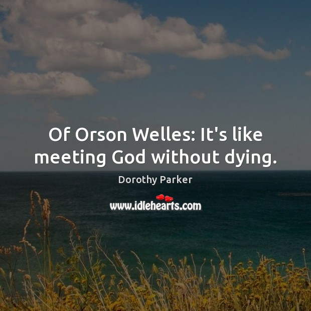 Of Orson Welles: It's like meeting God without dying. Dorothy Parker Picture Quote