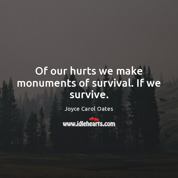 Of our hurts we make monuments of survival. If we survive. Joyce Carol Oates Picture Quote