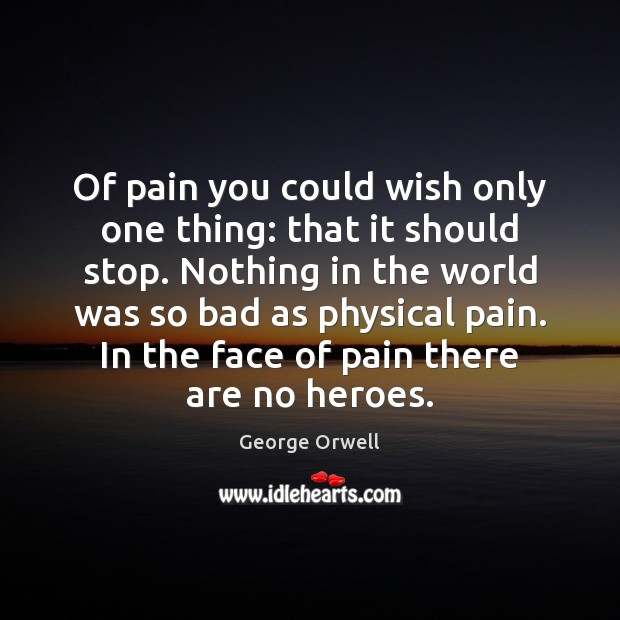 Of pain you could wish only one thing: that it should stop. Image