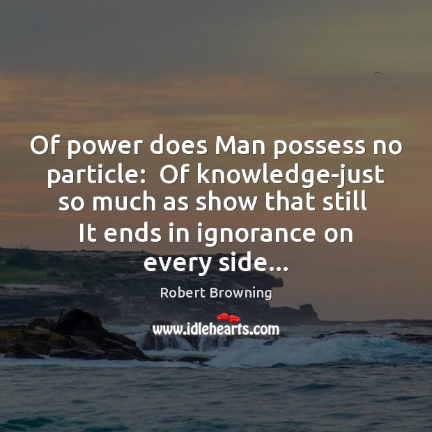 Of power does Man possess no particle:  Of knowledge-just so much as Image