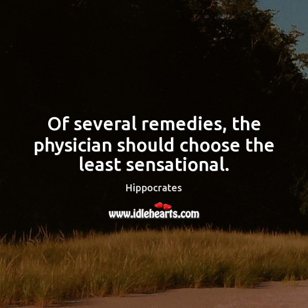 Of several remedies, the physician should choose the least sensational. Hippocrates Picture Quote
