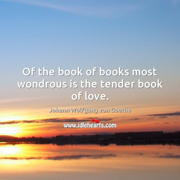 Of the book of books most wondrous is the tender book of love. Johann Wolfgang von Goethe Picture Quote