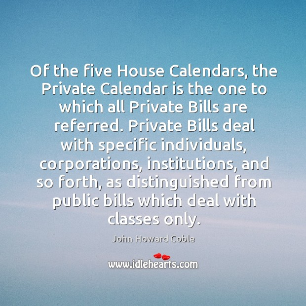 Of the five house calendars, the private calendar is the one to which all private bills are referred. Image