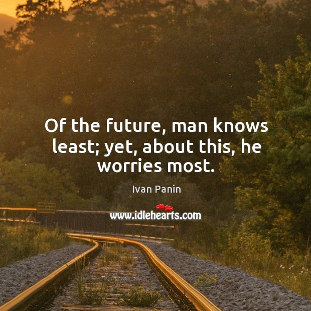 Image, Of the future, man knows least; yet, about this, he worries most.