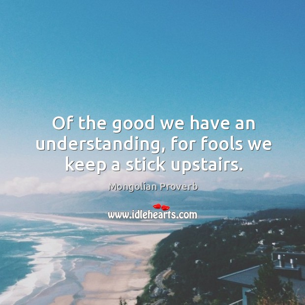 Image, Of the good we have an understanding, for fools we keep a stick upstairs.