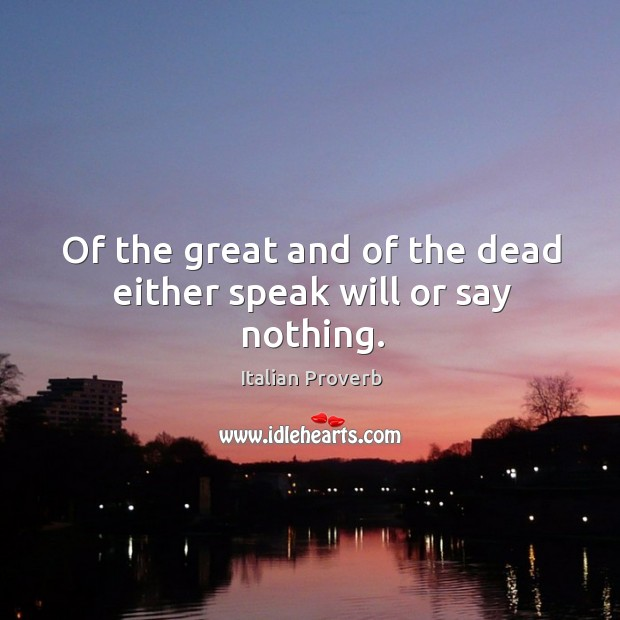 Image about Of the great and of the dead either speak will or say nothing.