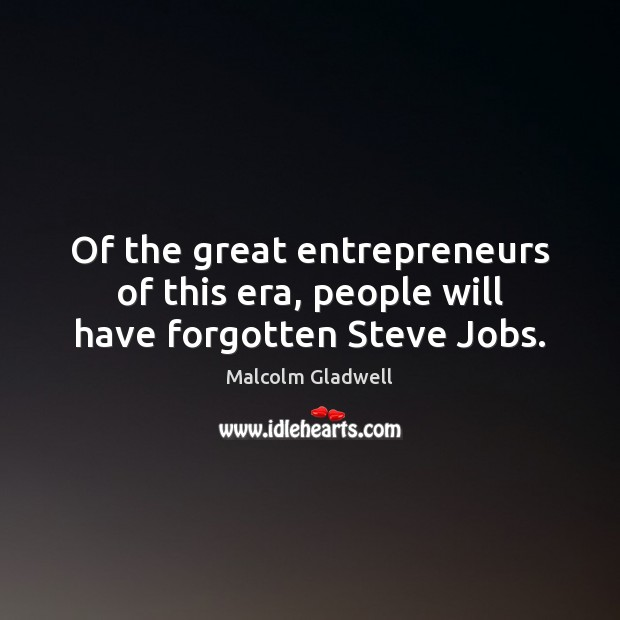 Of the great entrepreneurs of this era, people will have forgotten Steve Jobs. Image