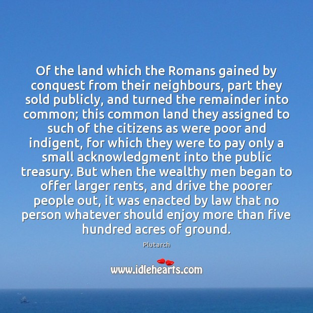 Of the land which the Romans gained by conquest from their neighbours, Plutarch Picture Quote