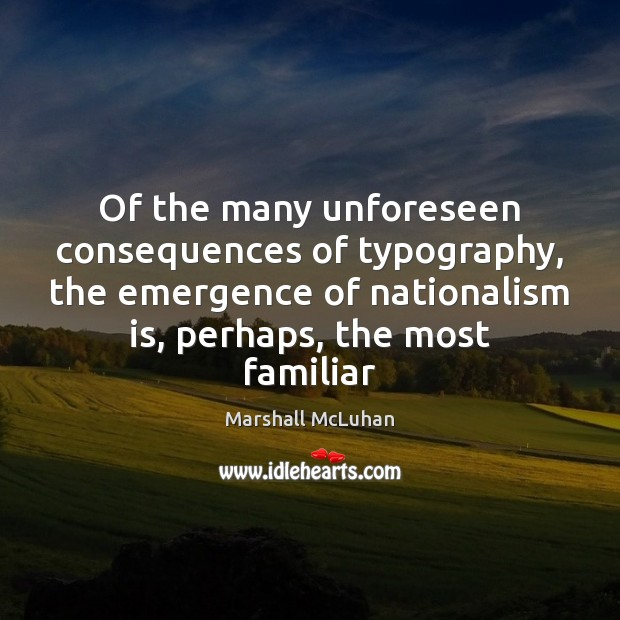 Of the many unforeseen consequences of typography, the emergence of nationalism is, Marshall McLuhan Picture Quote