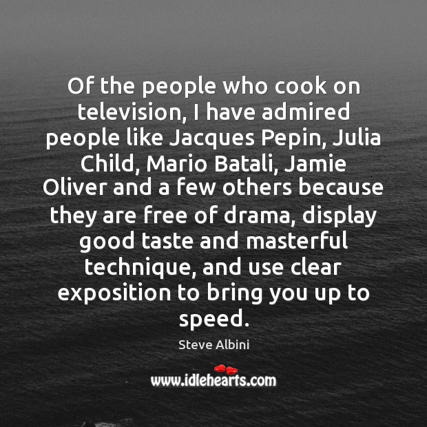 Of the people who cook on television, I have admired people like Image