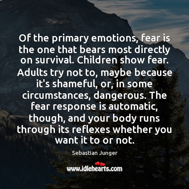 Of the primary emotions, fear is the one that bears most directly Sebastian Junger Picture Quote