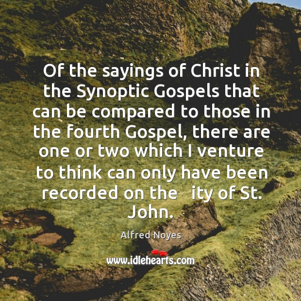 Of the sayings of christ in the synoptic gospels that can be compared to those in the Alfred Noyes Picture Quote