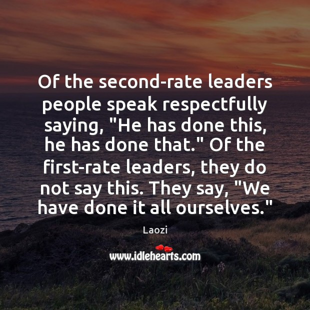 """Of the second-rate leaders people speak respectfully saying, """"He has done this, Image"""