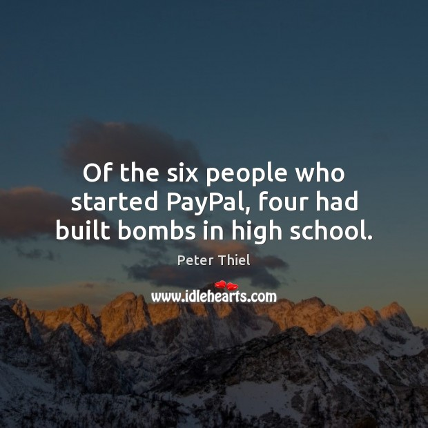 Of the six people who started PayPal, four had built bombs in high school. Peter Thiel Picture Quote