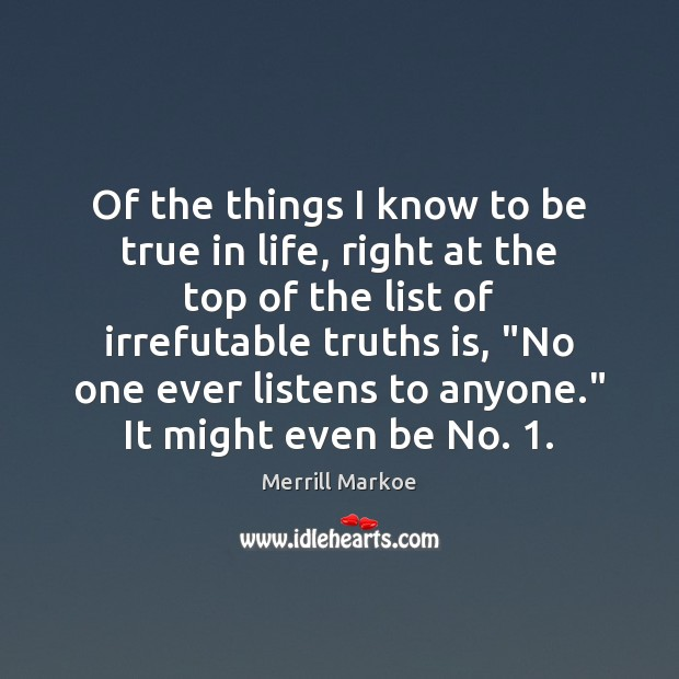 Of the things I know to be true in life, right at Merrill Markoe Picture Quote