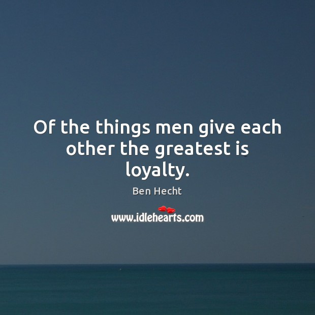 Image, Of the things men give each other the greatest is loyalty.