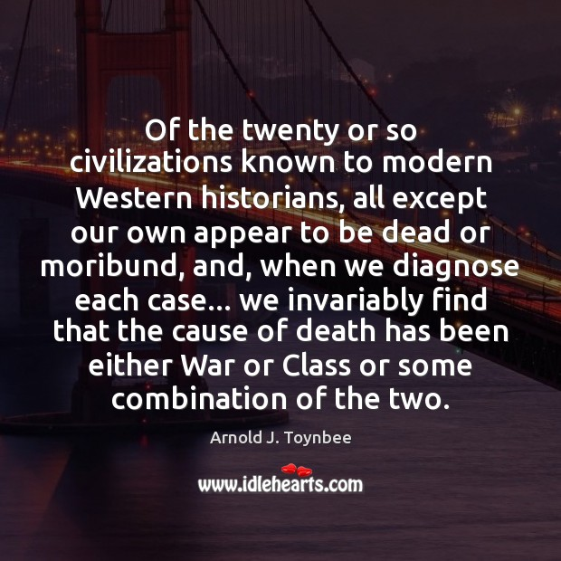 Of the twenty or so civilizations known to modern Western historians, all Arnold J. Toynbee Picture Quote