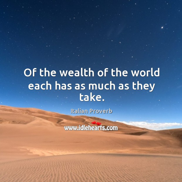 Image, Of the wealth of the world each has as much as they take.