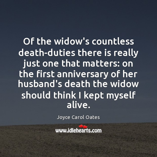Of the widow's countless death-duties there is really just one that matters: Joyce Carol Oates Picture Quote
