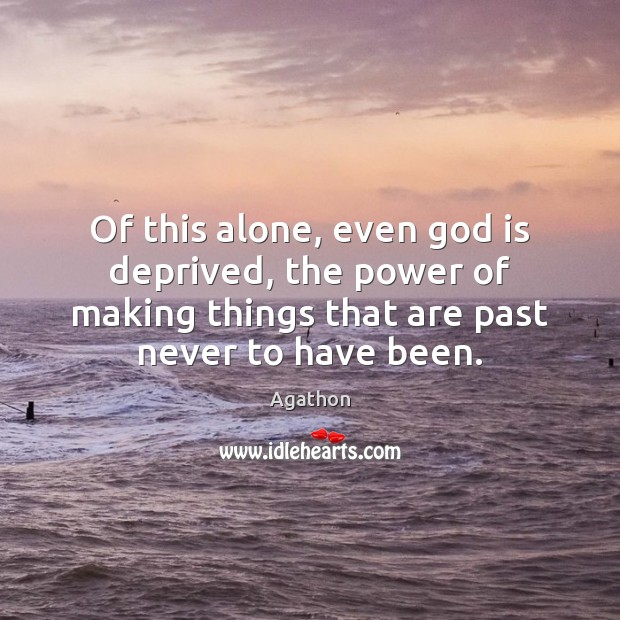 Image, Of this alone, even god is deprived, the power of making things