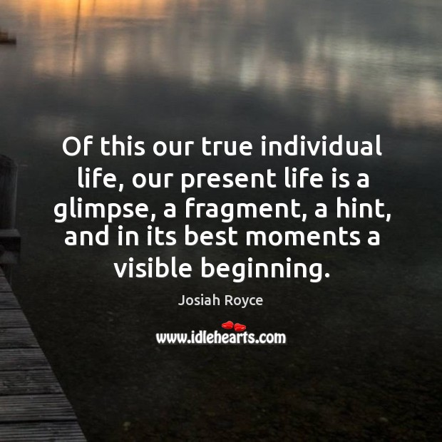 Of this our true individual life, our present life is a glimpse, a fragment, a hint, and in its best moments a visible beginning. Josiah Royce Picture Quote