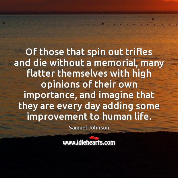 Of those that spin out trifles and die without a memorial, many Image
