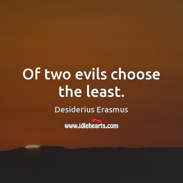 Of two evils choose the least. Desiderius Erasmus Picture Quote