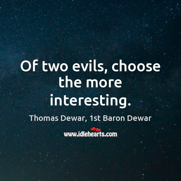 Of two evils, choose the more interesting. Thomas Dewar, 1st Baron Dewar Picture Quote