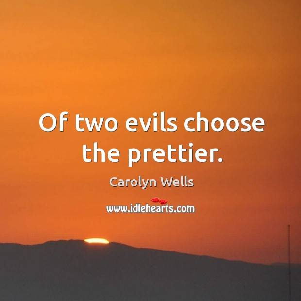 Of two evils choose the prettier. Image
