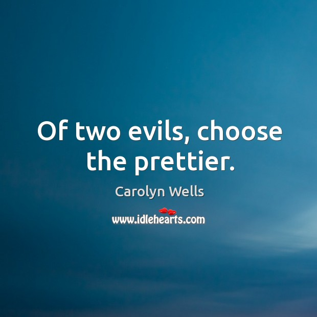 Of two evils, choose the prettier. Image