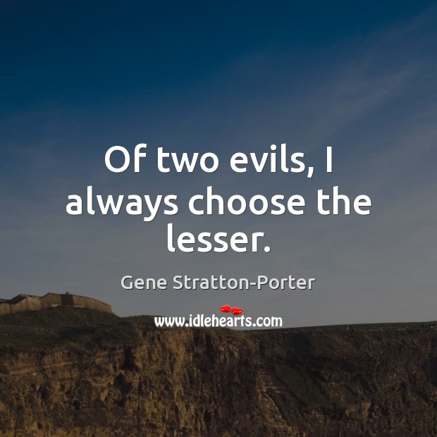 Of two evils, I always choose the lesser. Image