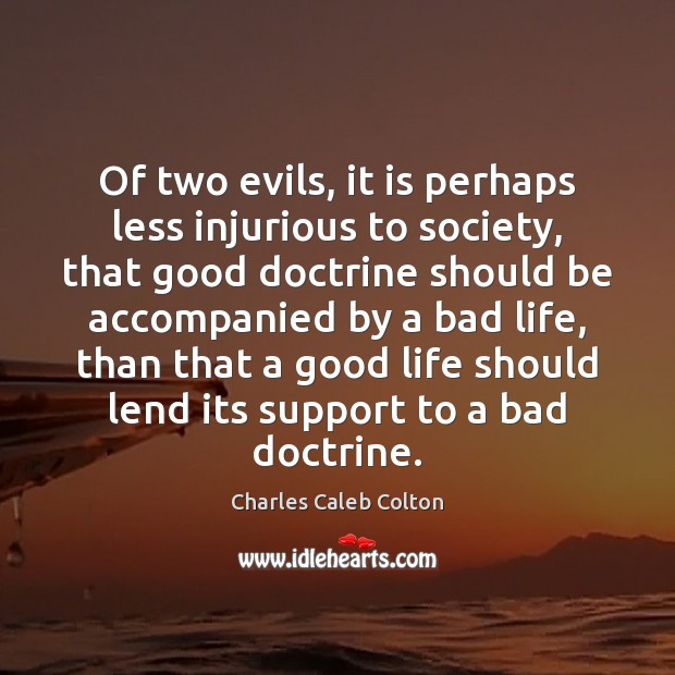 Of two evils, it is perhaps less injurious to society, that good Charles Caleb Colton Picture Quote