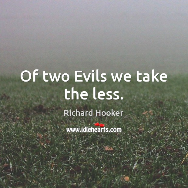 Image, Of two Evils we take the less.