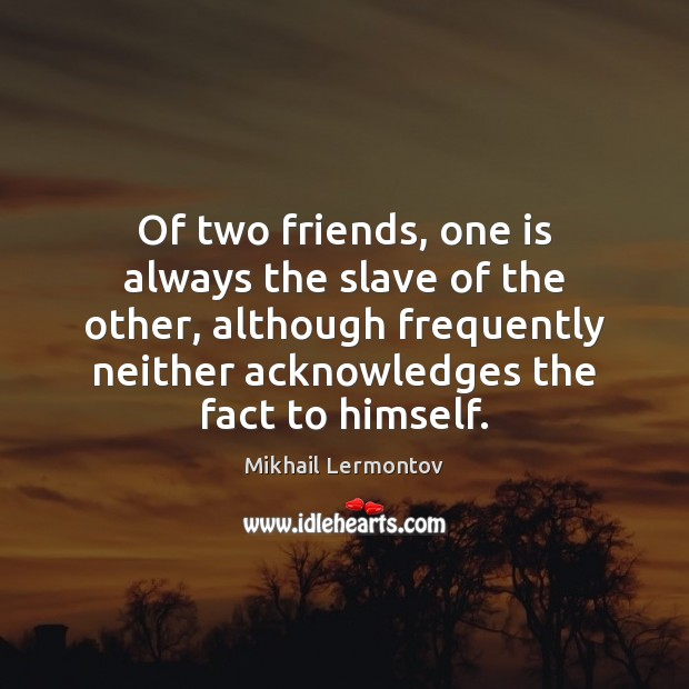 Of two friends, one is always the slave of the other, although Image