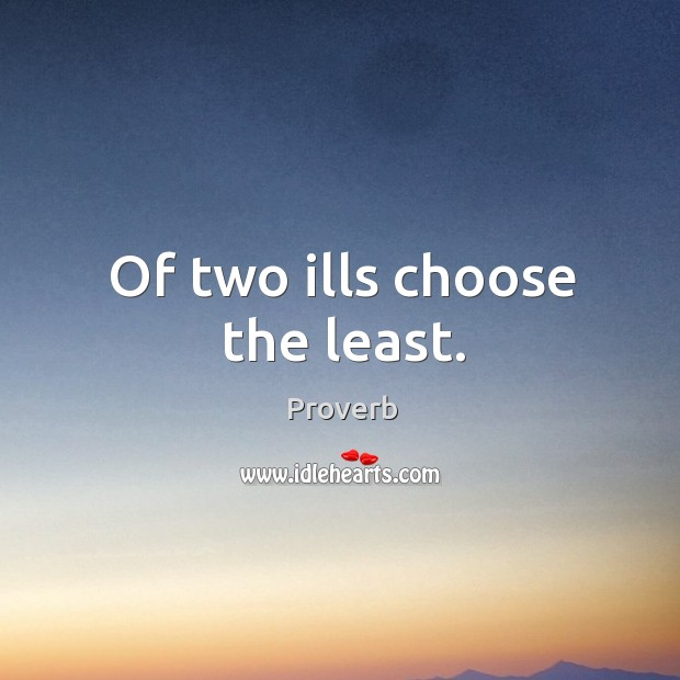 Image, Of two ills choose the least.