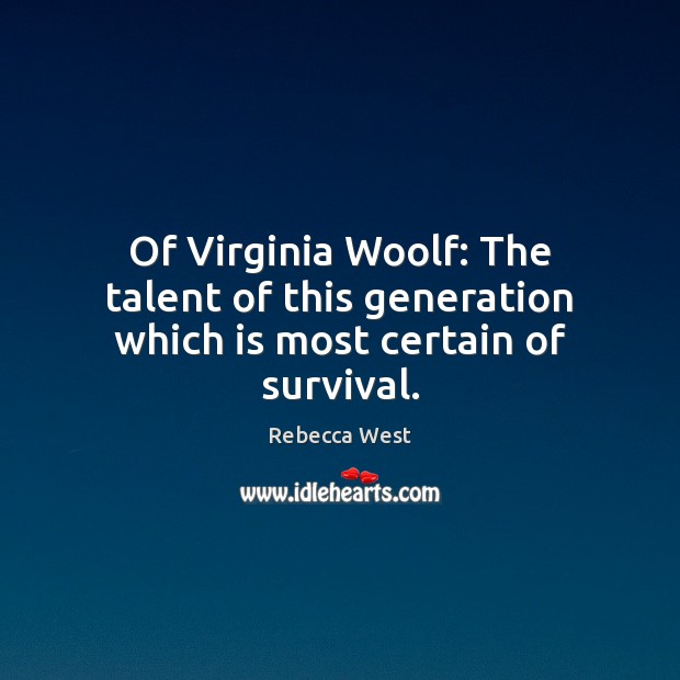 Of Virginia Woolf: The talent of this generation which is most certain of survival. Rebecca West Picture Quote