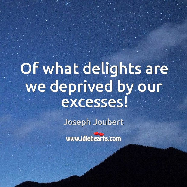 Image, Of what delights are we deprived by our excesses!
