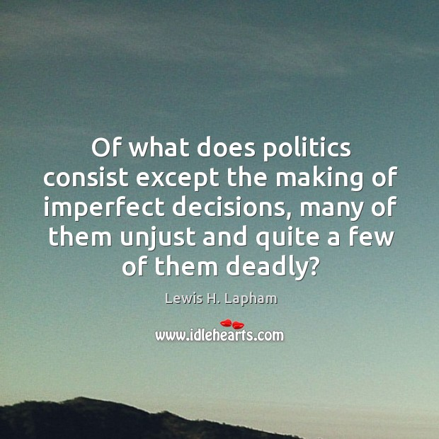 Image, Of what does politics consist except the making of imperfect decisions