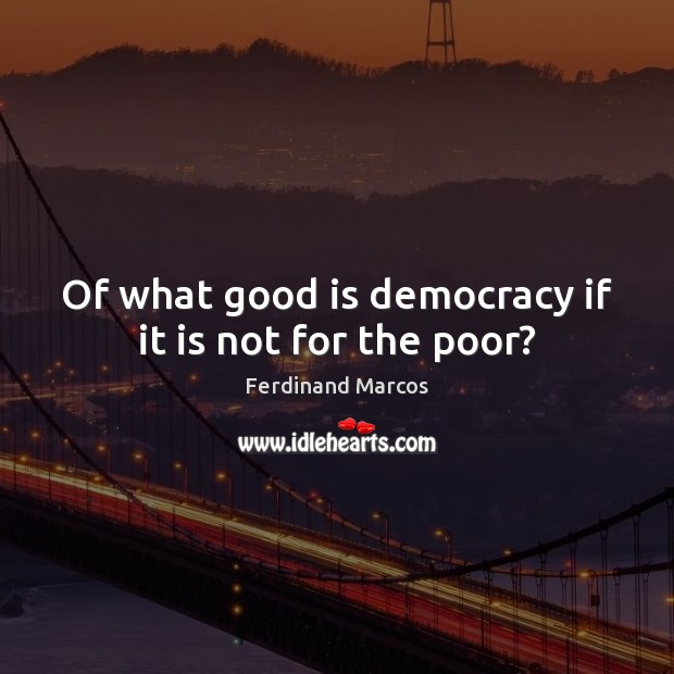 Of what good is democracy if it is not for the poor? Image