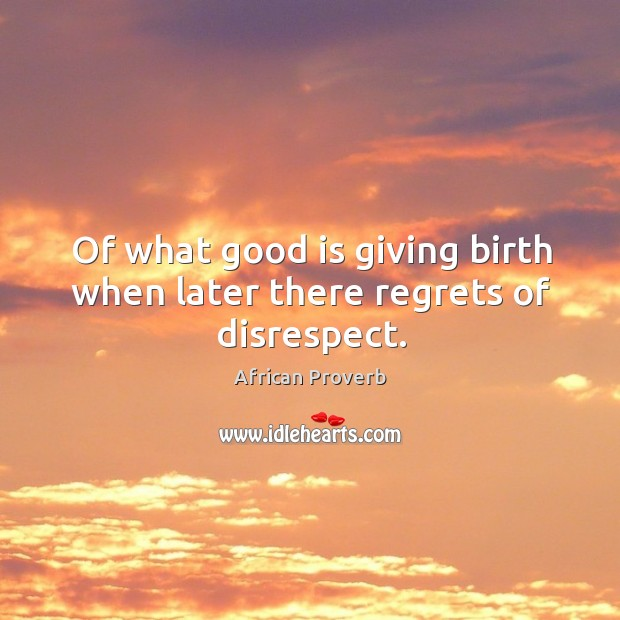 Image, Of what good is giving birth when later there regrets of disrespect.
