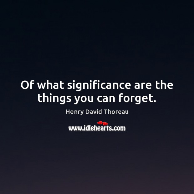 Of what significance are the things you can forget. Image