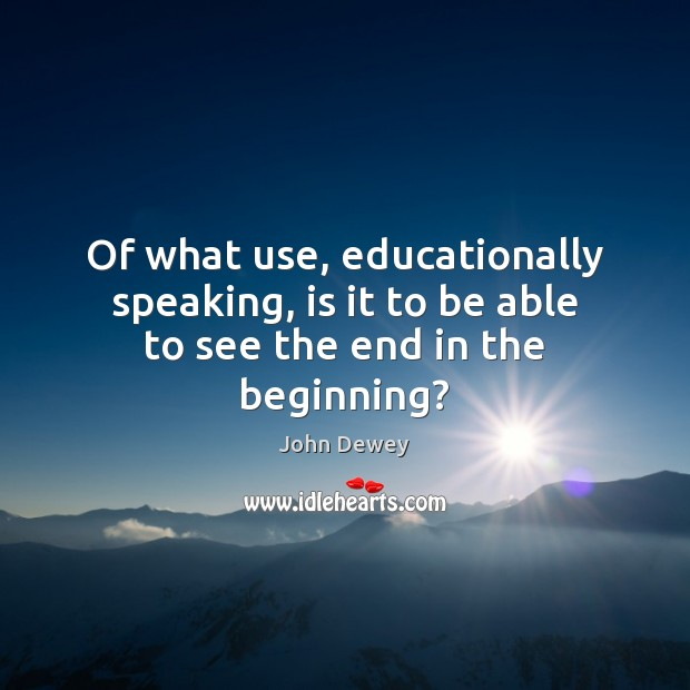 Of what use, educationally speaking, is it to be able to see the end in the beginning? John Dewey Picture Quote